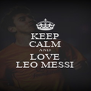 KEEP CALM AND LOVE LEO MESSI - Personalised Poster A4 size
