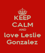 KEEP CALM AND love Leslie Gonzalez - Personalised Poster A4 size