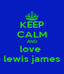 KEEP CALM AND love  lewis james - Personalised Poster A4 size