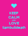 KEEP CALM AND LOVE liambulldeath - Personalised Poster A4 size