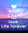 KEEP CALM AND love  Life forever - Personalised Poster A4 size