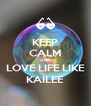 KEEP CALM AND LOVE LIFE LIKE KAILEE - Personalised Poster A4 size