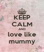 KEEP CALM AND love like mummy - Personalised Poster A4 size