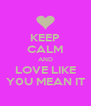 KEEP CALM AND LOVE LIKE Y0U MEAN IT - Personalised Poster A4 size