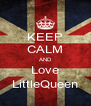 KEEP CALM AND Love LittleQueen - Personalised Poster A4 size