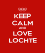 KEEP CALM AND LOVE LOCHTE - Personalised Poster A4 size