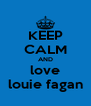KEEP CALM AND love louie fagan - Personalised Poster A4 size