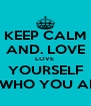 KEEP CALM AND. LOVE LOVE  YOURSELF FOR WHO YOU ARE<3 - Personalised Poster A4 size