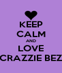KEEP CALM AND LOVE MA CRAZZIE BEZZIES - Personalised Poster A4 size