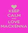 KEEP CALM AND LOVE MACKENNA - Personalised Poster A4 size