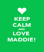 KEEP CALM AND LOVE  MADDIE! - Personalised Poster A4 size
