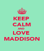 KEEP  CALM AND  LOVE  MADDISON - Personalised Poster A4 size