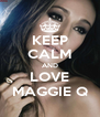 KEEP CALM AND LOVE MAGGIE Q - Personalised Poster A4 size