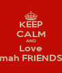KEEP CALM AND Love mah FRIENDS - Personalised Poster A4 size