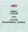 KEEP CALM AND LOVE MAHWISH TARIQ - Personalised Poster A4 size