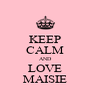 KEEP CALM AND LOVE MAISIE - Personalised Poster A4 size