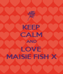 KEEP CALM AND LOVE MAISIE FISH X - Personalised Poster A4 size