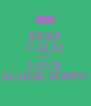 KEEP CALM AND LOVE MAISIE POPPY - Personalised Poster A4 size