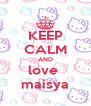 KEEP CALM AND love  maisya - Personalised Poster A4 size