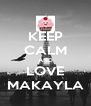 KEEP CALM AND LOVE MAKAYLA - Personalised Poster A4 size