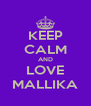 KEEP CALM AND LOVE MALLIKA - Personalised Poster A4 size