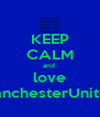 KEEP CALM and  love ManchesterUnited - Personalised Poster A4 size