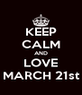 KEEP CALM AND LOVE MARCH 21st - Personalised Poster A4 size
