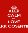 KEEP CALM AND LOVE MARK COSENTINO - Personalised Poster A4 size