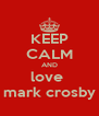 KEEP CALM AND love  mark crosby - Personalised Poster A4 size