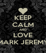 KEEP CALM AND LOVE MARK JEREMY - Personalised Poster A4 size