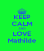 KEEP CALM AND LOVE Mathilde - Personalised Poster A4 size
