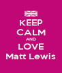KEEP CALM AND LOVE Matt Lewis - Personalised Poster A4 size