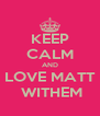 KEEP CALM AND LOVE MATT  WITHEM - Personalised Poster A4 size