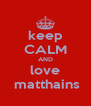 keep CALM AND love  matthains - Personalised Poster A4 size