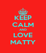 KEEP CALM AND LOVE MATTY - Personalised Poster A4 size