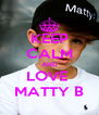 KEEP CALM AND LOVE  MATTY B - Personalised Poster A4 size