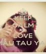 KEEP CALM AND LOVE MAU TAU YA? - Personalised Poster A4 size