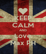 KEEP CALM AND Love Max PH - Personalised Poster A4 size