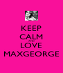 KEEP CALM AND LOVE MAXGEORGE - Personalised Poster A4 size