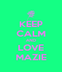 KEEP CALM AND LOVE MAZIE - Personalised Poster A4 size