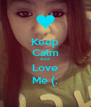 Keep Calm And Love Me (; - Personalised Poster A4 size