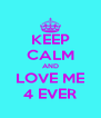 KEEP CALM AND LOVE ME 4 EVER - Personalised Poster A4 size