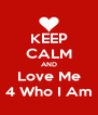 KEEP CALM AND Love Me 4 Who I Am - Personalised Poster A4 size