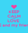 KEEP CALM AND LOVE  ME and my friend  - Personalised Poster A4 size