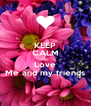 KEEP CALM AND Love Me and my friends - Personalised Poster A4 size