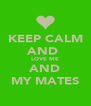 KEEP CALM AND  LOVE ME AND MY MATES - Personalised Poster A4 size