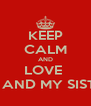 KEEP CALM AND LOVE  ME AND MY SISTER - Personalised Poster A4 size