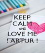KEEP CALM AND LOVE ME ! ARTUR ! - Personalised Poster A4 size