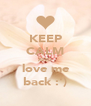 KEEP CALM AND love me back :') - Personalised Poster A4 size