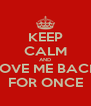 KEEP CALM AND LOVE ME BACK FOR ONCE - Personalised Poster A4 size